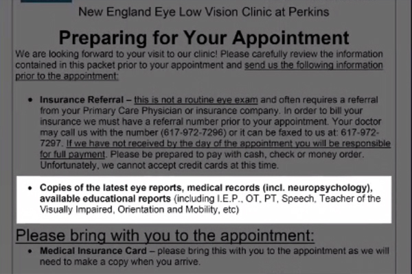 A checklist that the low vision clinic at Perkins provides online to patients and caregivers regarding information necessary prior to and at the time of the first appointment.