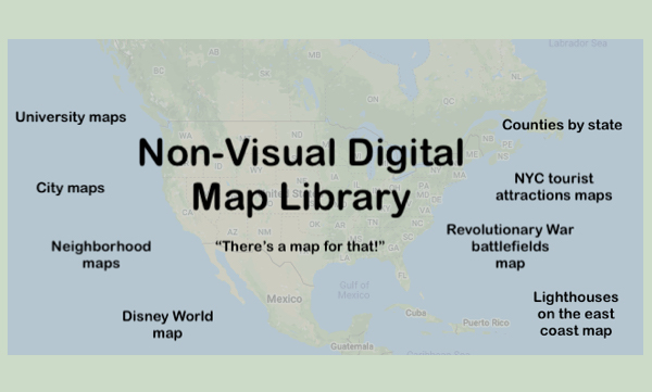 "Background image of US map with Text, ""Non-visual Digital Map Library. ""There's a map for that!"" list of maps: university, city,"