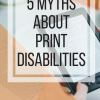 5 Myths about print disabilities.  www.veroniiica.com