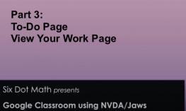 Graphic with Part 3: To-Do page, View Your Work Page. Six Dot Math presents, Google Classroom using NVDA/JAWS