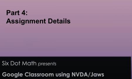 Graphic with Part 4: Assignment Details, Six Dot Math presents Google Classroom using NVDA/Jaws