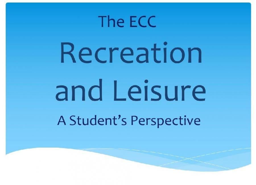 "Image with text, ""The ECC: Recreating and Leisure A Student's Perspective"""
