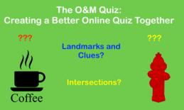 """The O&M Quiz: Creating a Better online Quiz Together. Landmarks & Clues? intersections? images of water hydrant and coffee cup"