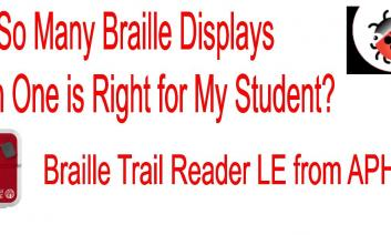 "Photos of Braille Trail Reader and Braille Bug with text, ""So many Braille Displays, Which One is Right for My Student?"