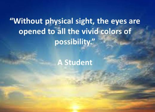 """Without physical sight, the eyes are opened to all the vivid colors of possibility"" A VI Student"