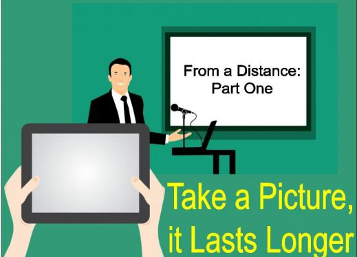 """Hands holding a tablet in front of man presenting. Text: """"From a Distance Part 1"""" and """"take a picture it lasts longer."""""""