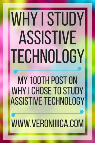 Why I study assistive technology. My 100th post on why I chose AT.  www.veroniiica.org