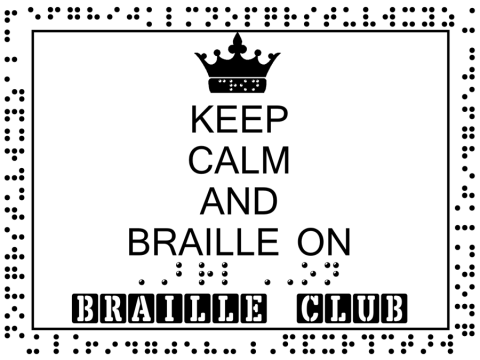 "Braille Sign with the printed text, ""Keep Calm and Braille On Braille Club"" and braille text, ""Braille On"" and braille alphabet"