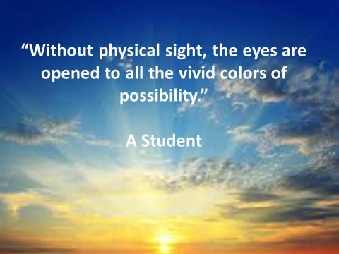 """""""Without physical sight, the eyes are opened to all the vivid colors of possibility"""" A VI Student"""