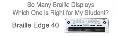 """Photo of Braille Edge 40 and text, """"So many braille displays. Which one is right for my student? Braille Edge 40"""""""