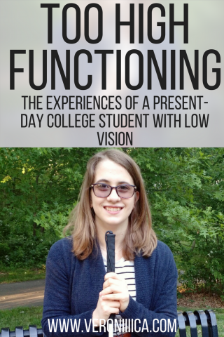 Too High Functioning: the experiences of a present-day college student with low vision www.veroniiiica.com