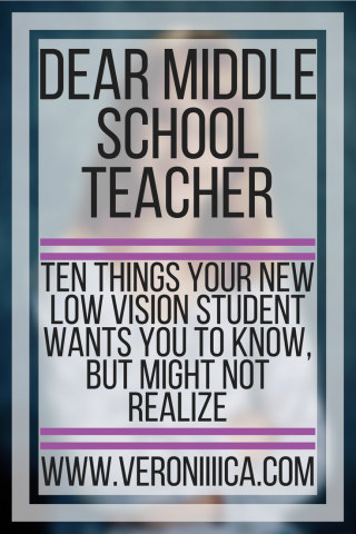 Dear Middle School Teacher:10 things your new student with low vision wants you to know, but may not realize. www.veroniiica.org