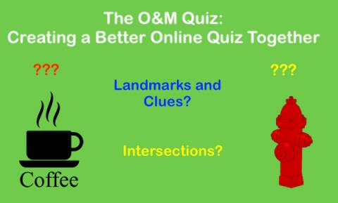 """""""The O&M Quiz: Creating a Better online Quiz Together. Landmarks & Clues? intersections? images of water hydrant and coffee cup"""