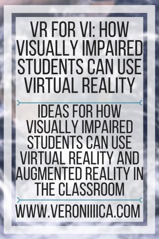 VR for VI: How Visually Impaired Students can use virtual reality. www.veroniiiica.com