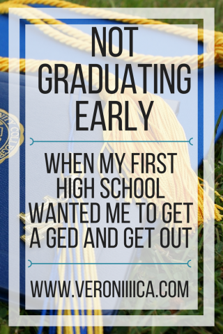 Not Graduating Early: When my first high school wanted me to get a GED and get out.  www.veroniiica.org
