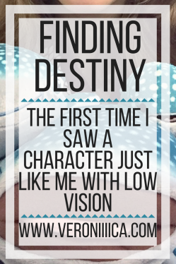 Finding Destiny: The first time I saw a character just like me with low vision.www.veroniiiica.org