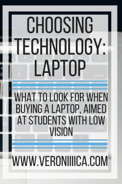 Choosing Technology: Laptop.  What to look for when buying a laptop, aimed at students with low vision. www.veroniiiica.org