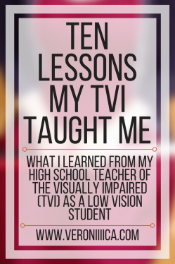 Ten lessons my TVI taught me: What I learned from my high school TVI as a low vision student. www.veroniiiica.com