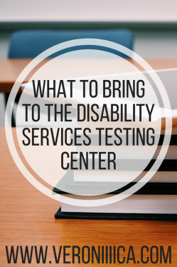 What to bring to the disability services testing center.  www.veroniiica.com